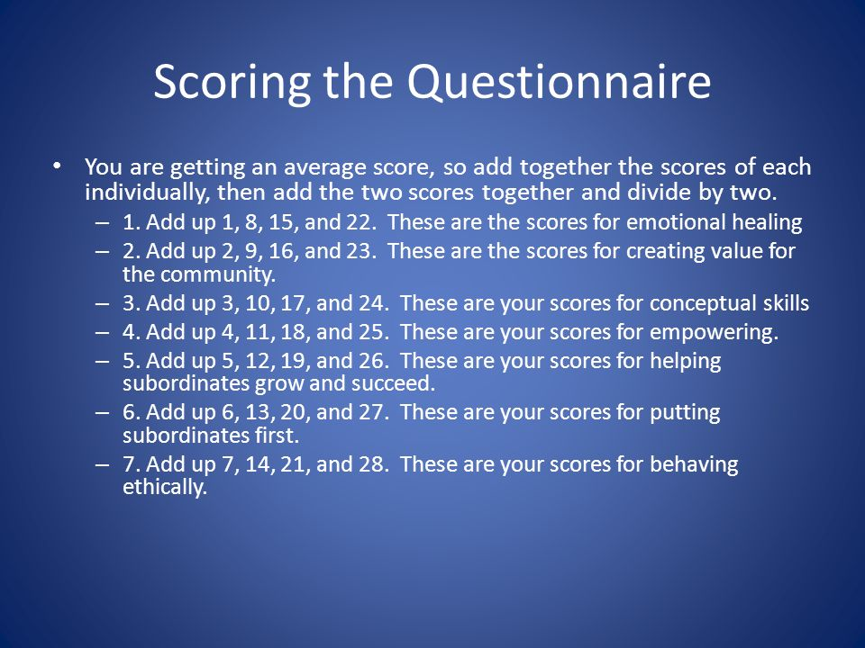 Scoring the Questionnaire You are getting an average score, so add together the scores of each individually, then add the two scores together and divide by two.