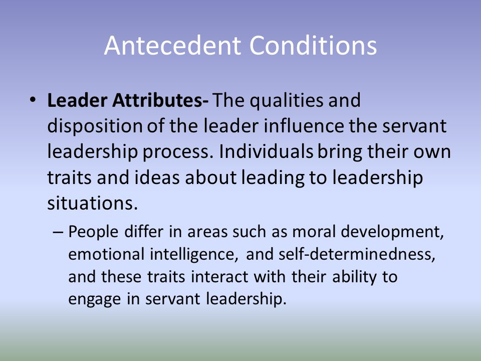 Antecedent Conditions Leader Attributes- The qualities and disposition of the leader influence the servant leadership process.