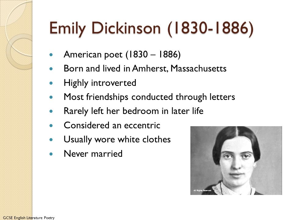 GCSE English Literature Poetry Emily Dickinson (1830-1886) American poet (1830 – 1886) Born and lived in Amherst, Massachusetts Highly introverted Most friendships conducted through letters Rarely left her bedroom in later life Considered an eccentric Usually wore white clothes Never married Information from www.emilydickinsonmuseum.org