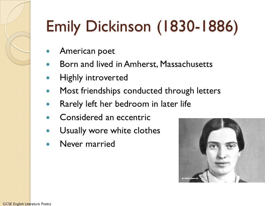 GCSE English Literature Poetry Emily Dickinson (1830-1886) American poet Born and lived in Amherst, Massachusetts Highly introverted Most friendships conducted through letters Rarely left her bedroom in later life Considered an eccentric Usually wore white clothes Never married Information from www.emilydickinsonmuseum.org