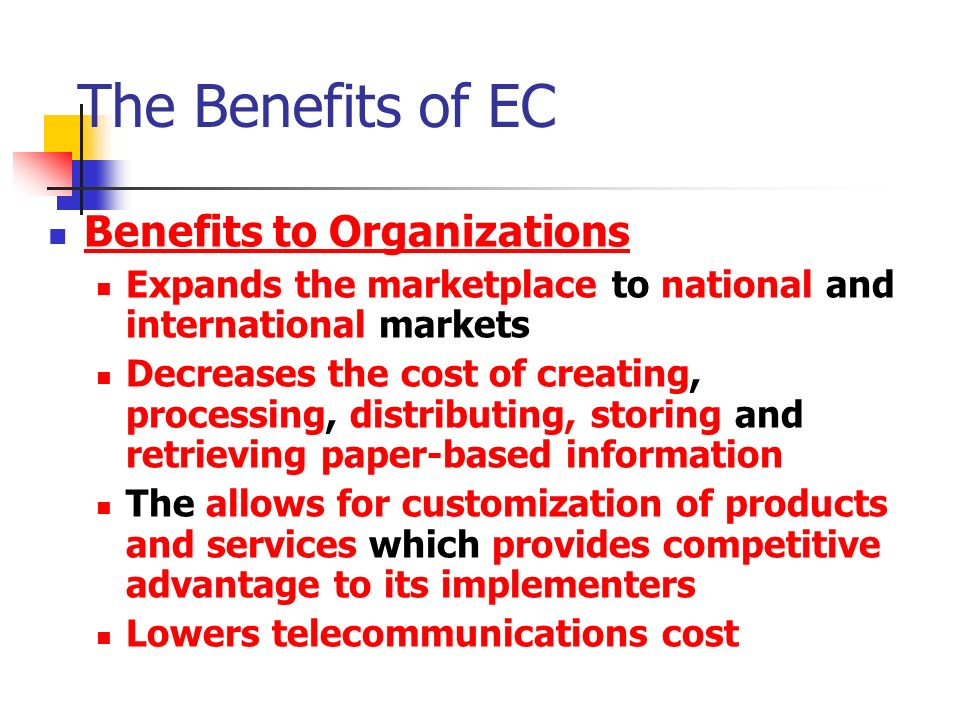 The Benefits of EC Benefits to Organizations Expands the marketplace to national and international markets Decreases the cost of creating, processing, distributing, storing and retrieving paper-based information The allows for customization of products and services which provides competitive advantage to its implementers Lowers telecommunications cost