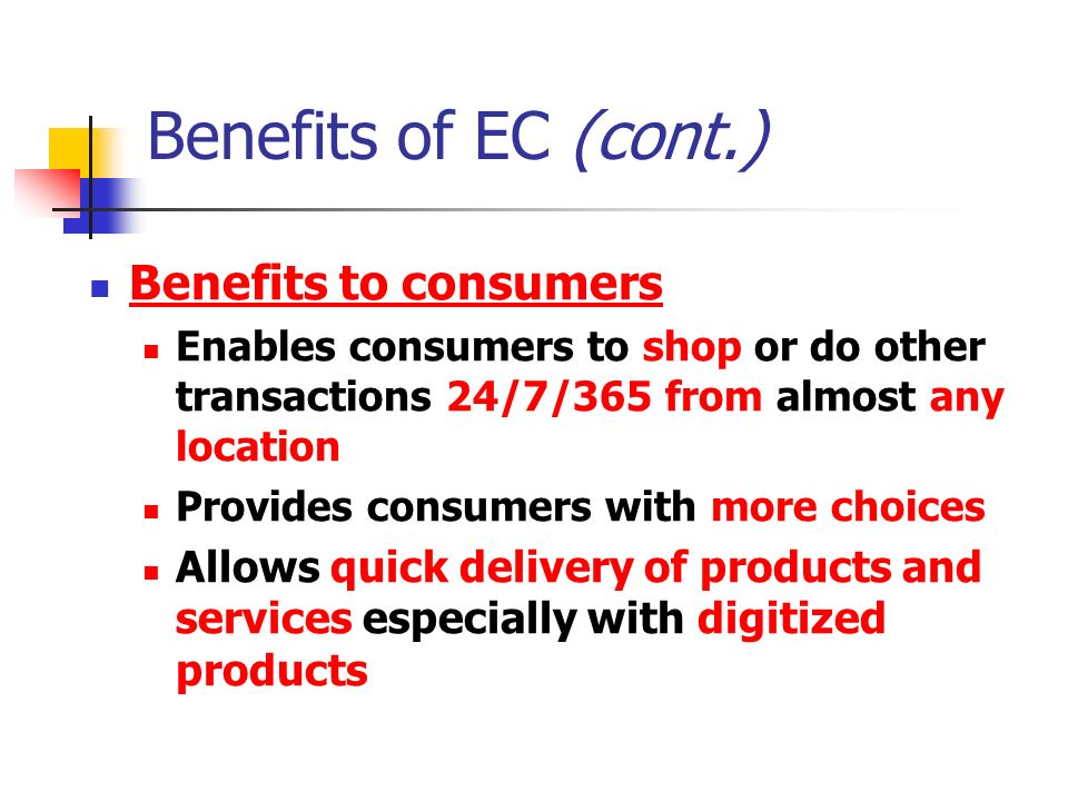 Benefits of EC (cont.) Benefits to consumers Enables consumers to shop or do other transactions 24/7/365 from almost any location Provides consumers with more choices Allows quick delivery of products and services especially with digitized products