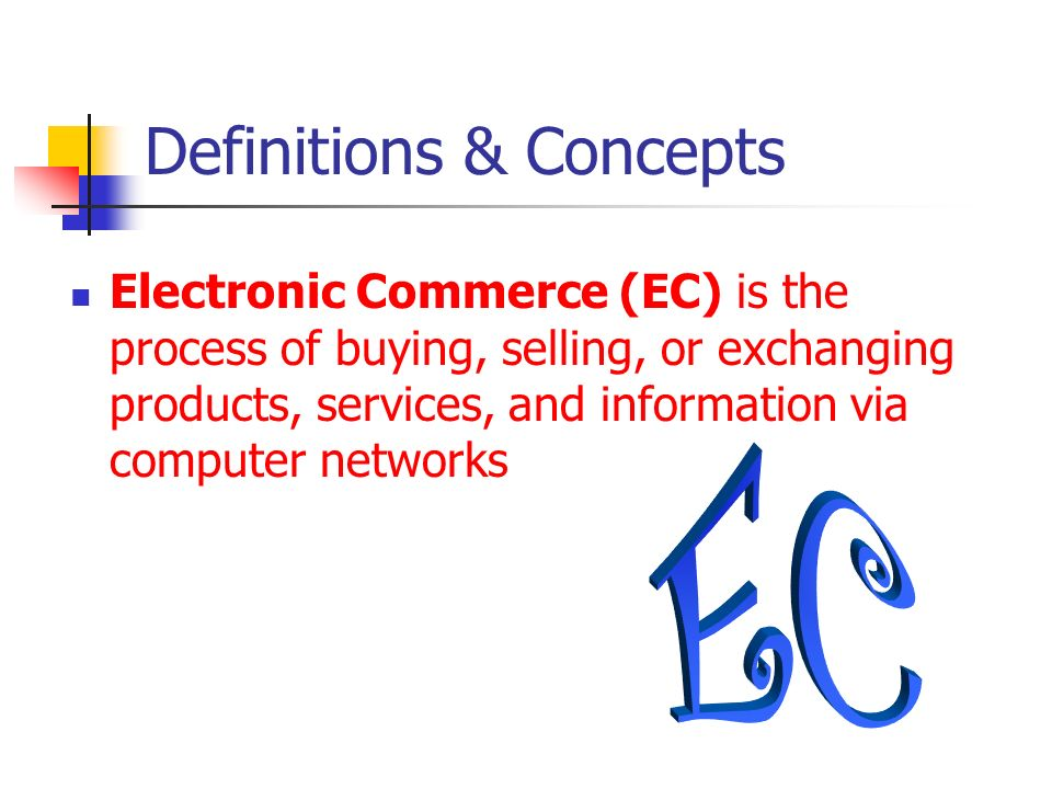 EC Definitions & Concepts (cont.) E-business is a broader definition of EC that includes not just the buying and selling of goods and services, but also Servicing customers Collaborating with business partners Conducting electronic transactions within an organization
