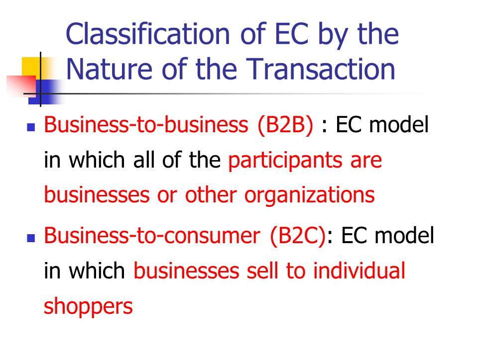 Classification of EC by the Nature of the Transaction (cont.) Consumer-to-business(C2B): individuals who use the Internet to sell products or services to organizations Consumer-to-consumer (C2C) : consumers sell directly to other consumers E-government: Government-to-citizens (G2C): in which a government entity buys or provides good, services, or information to businesses or individual citizens