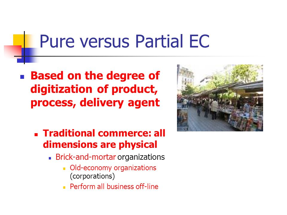 Pure versus Partial EC (cont) Pure EC: all dimensions are digital Pure online (virtual) organizations Sell products or services only online Partial EC: a mix of digital and physical dimensions Click-and-mortar organizations Do their primary business in the physical world