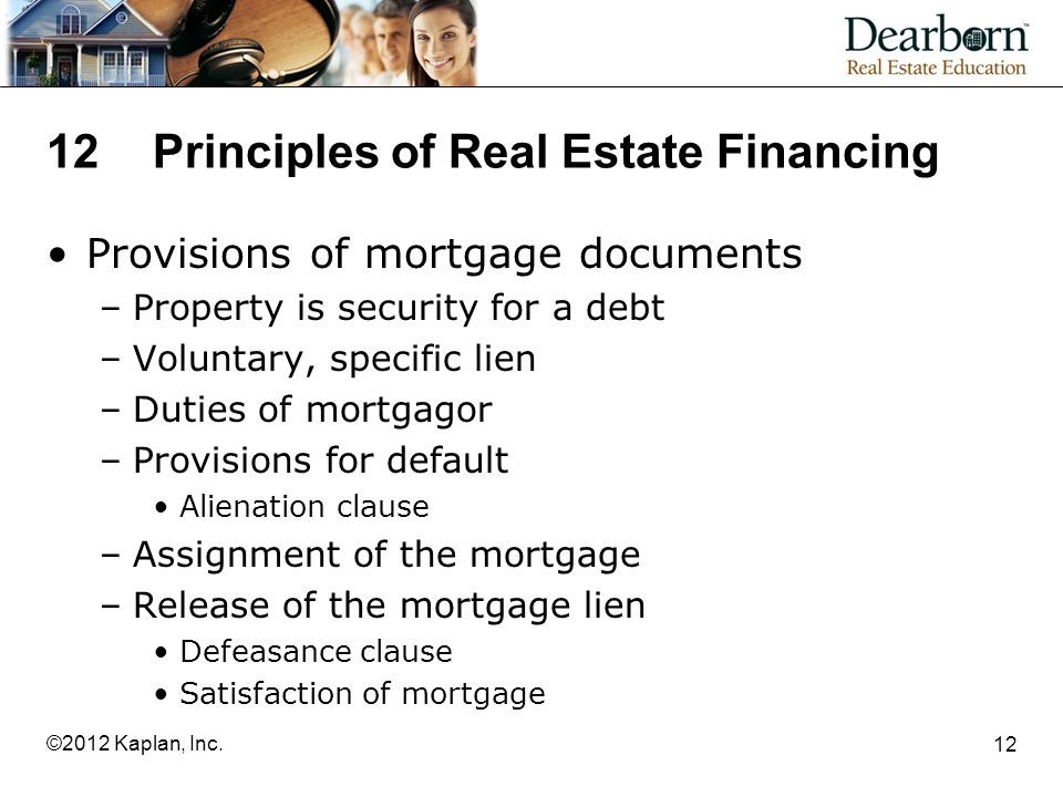12Principles of Real Estate Financing Provisions of mortgage documents –Property is security for a debt –Voluntary, specific lien –Duties of mortgagor –Provisions for default Alienation clause –Assignment of the mortgage –Release of the mortgage lien Defeasance clause Satisfaction of mortgage 12 ©2012 Kaplan, Inc.