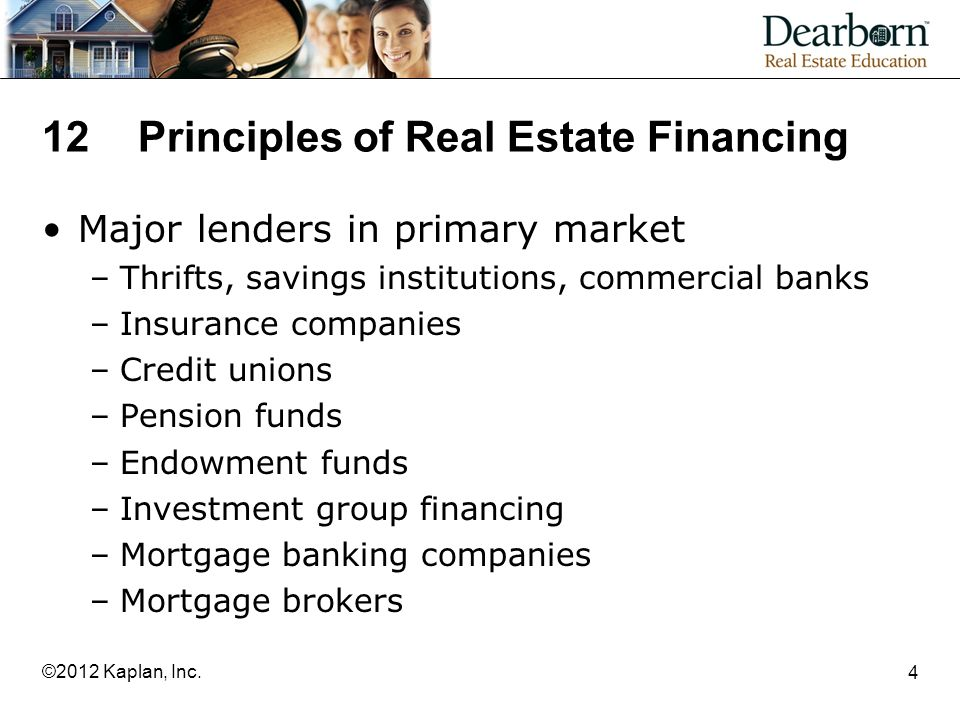 12Principles of Real Estate Financing Major lenders in primary market –Thrifts, savings institutions, commercial banks –Insurance companies –Credit unions –Pension funds –Endowment funds –Investment group financing –Mortgage banking companies –Mortgage brokers 4 ©2012 Kaplan, Inc.