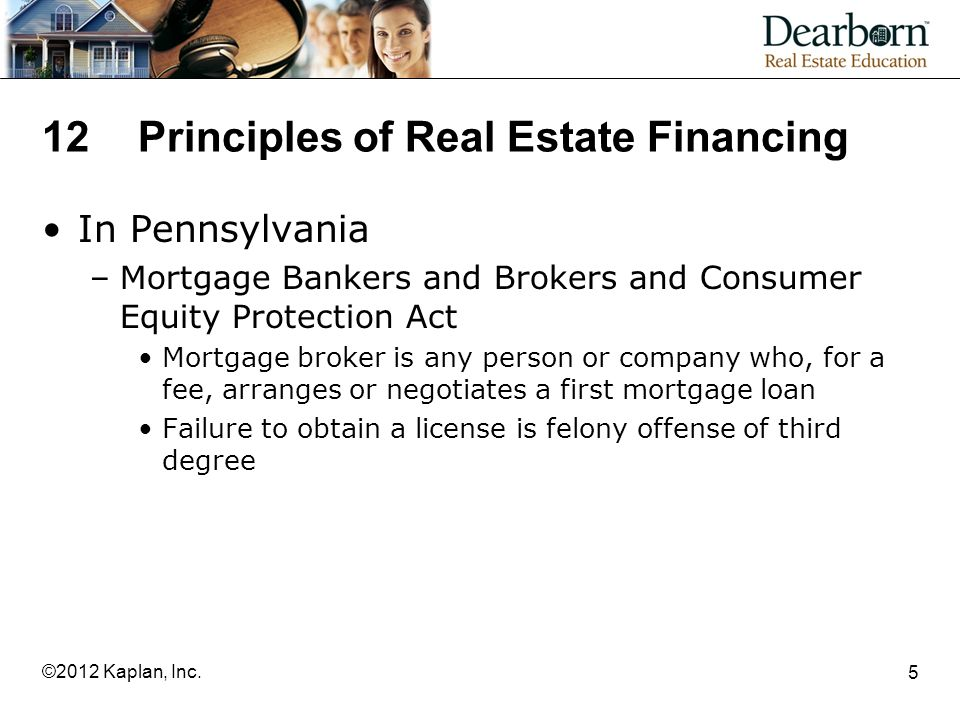 12Principles of Real Estate Financing In Pennsylvania –Mortgage Bankers and Brokers and Consumer Equity Protection Act Mortgage broker is any person or company who, for a fee, arranges or negotiates a first mortgage loan Failure to obtain a license is felony offense of third degree 5 ©2012 Kaplan, Inc.