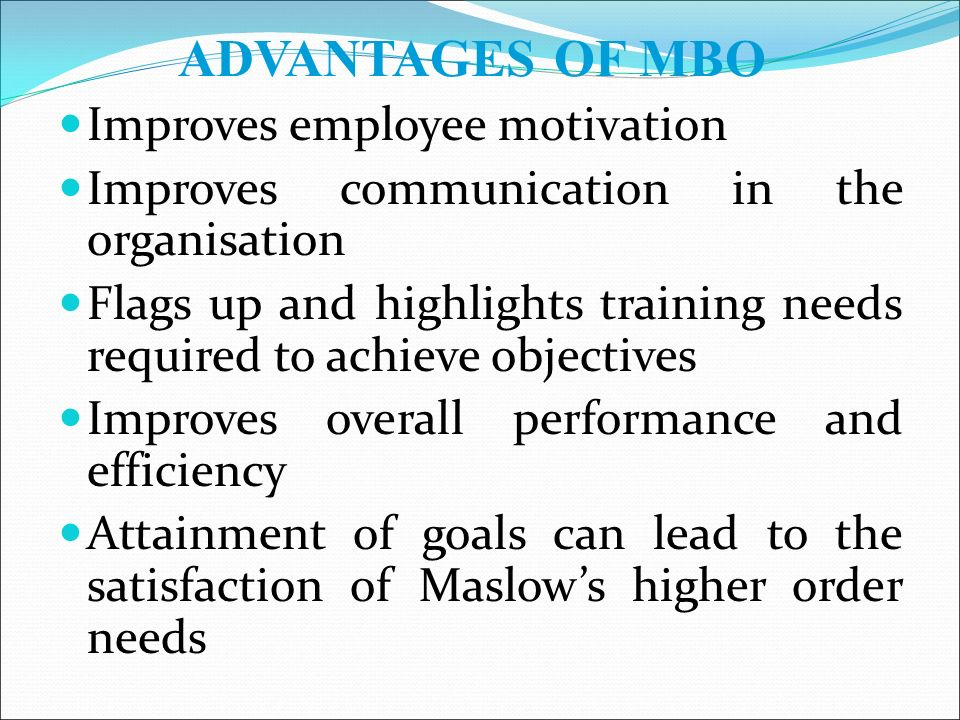 Improves employee motivation Improves communication in the organisation Flags up and highlights training needs required to achieve objectives Improves overall performance and efficiency Attainment of goals can lead to the satisfaction of Maslow's higher order needs ADVANTAGES OF MBO