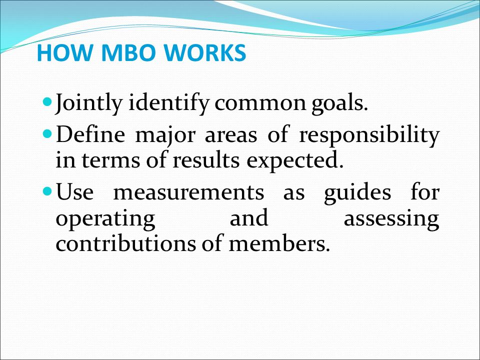 HOW MBO WORKS Jointly identify common goals.