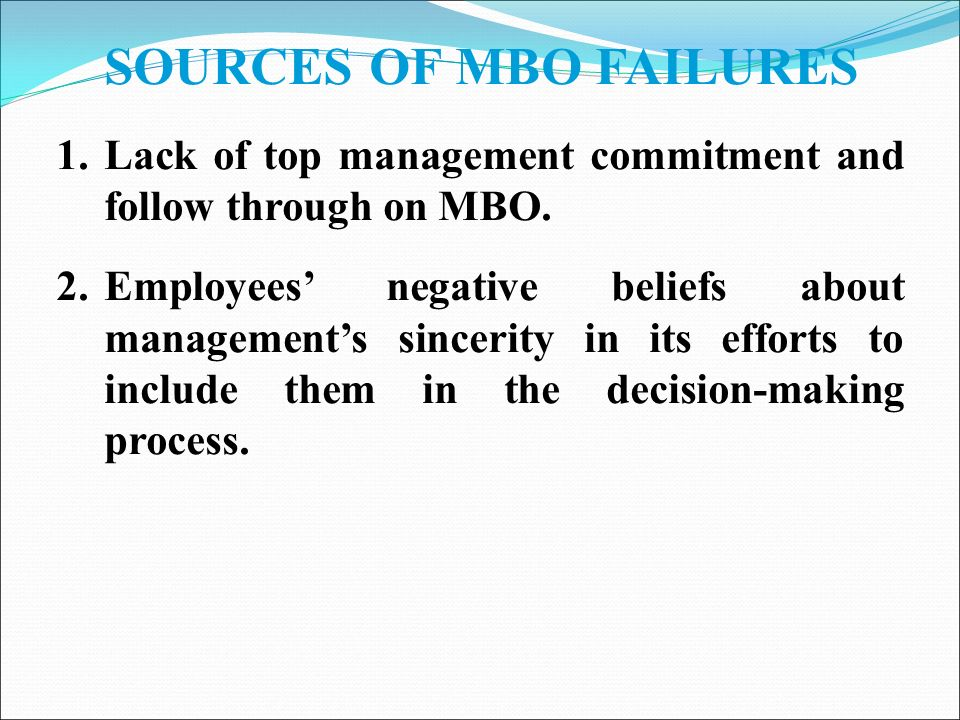 SOURCES OF MBO FAILURES 1.Lack of top management commitment and follow through on MBO.