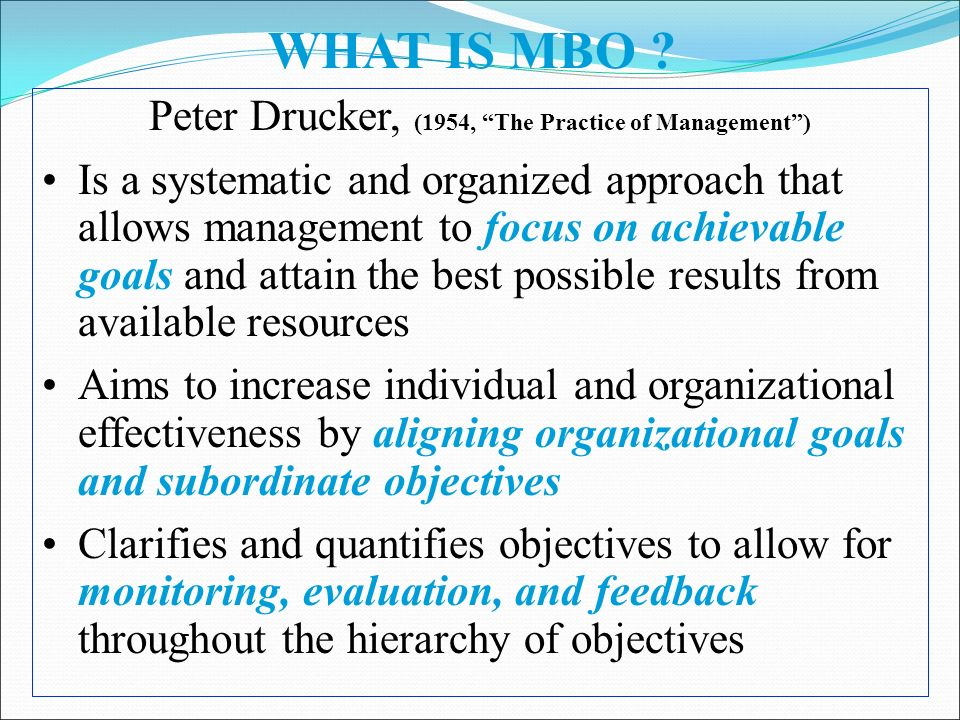 Peter Drucker, (1954, The Practice of Management ) Is a systematic and organized approach that allows management to focus on achievable goals and attain the best possible results from available resources Aims to increase individual and organizational effectiveness by aligning organizational goals and subordinate objectives Clarifies and quantifies objectives to allow for monitoring, evaluation, and feedback throughout the hierarchy of objectives WHAT IS MBO ?