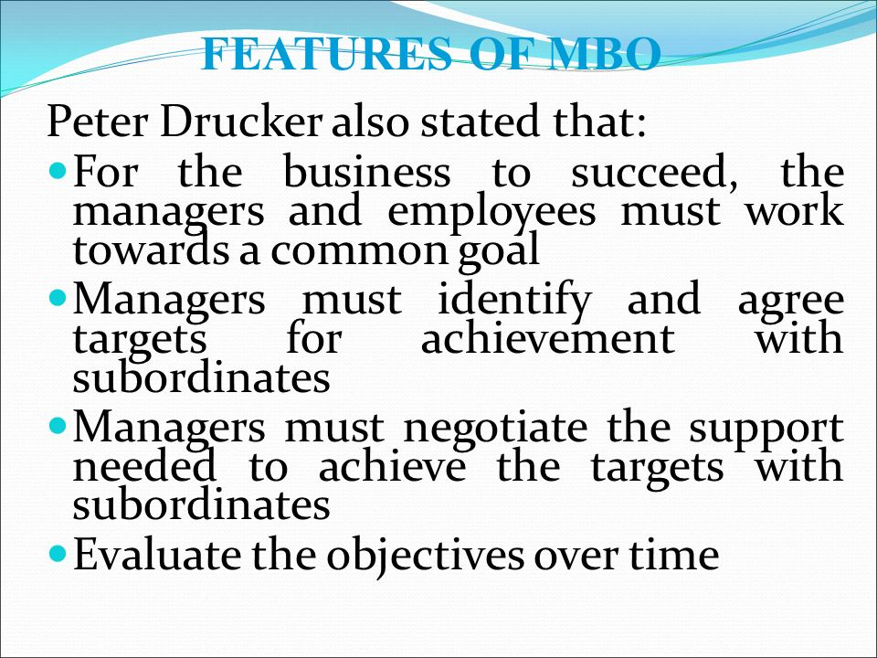 Peter Drucker also stated that: For the business to succeed, the managers and employees must work towards a common goal Managers must identify and agree targets for achievement with subordinates Managers must negotiate the support needed to achieve the targets with subordinates Evaluate the objectives over time FEATURES OF MBO