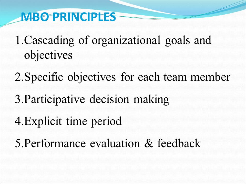 MBO PRINCIPLES 1.Cascading of organizational goals and objectives 2.Specific objectives for each team member 3.Participative decision making 4.Explicit time period 5.Performance evaluation & feedback
