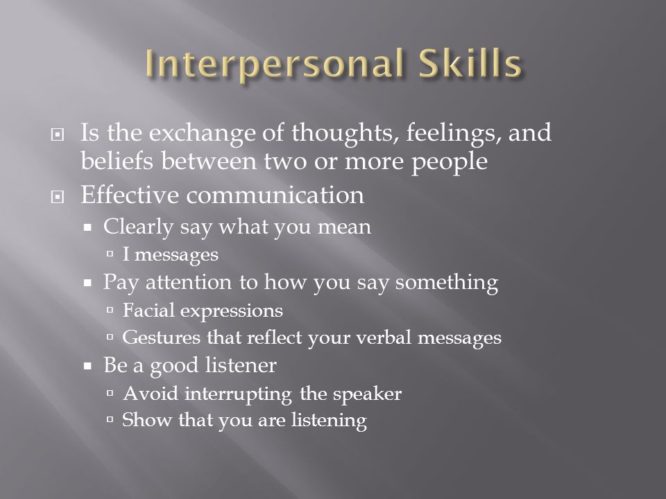  Is the exchange of thoughts, feelings, and beliefs between two or more people  Effective communication  Clearly say what you mean  I messages  Pay attention to how you say something  Facial expressions  Gestures that reflect your verbal messages  Be a good listener  Avoid interrupting the speaker  Show that you are listening