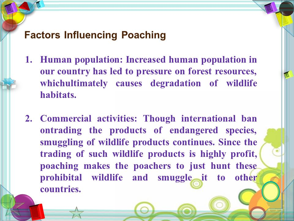 Factors Influencing Poaching 1.Human population: Increased human population in our country has led to pressure on forest resources, whichultimately causes degradation of wildlife habitats.