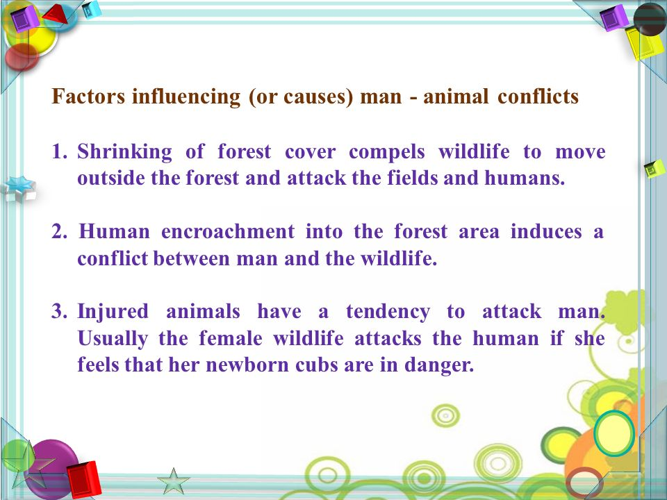 Factors influencing (or causes) man - animal conflicts 1.Shrinking of forest cover compels wildlife to move outside the forest and attack the fields and humans.