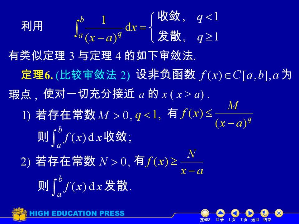目录 上页 下页 返回 结束 定理 6. ( 比较审敛法 2) 定理 3 瑕点, 有 有 利用 有类似定理 3 与定理 4 的如下审敛法. 使对一切充分接近 a 的 x ( x > a).