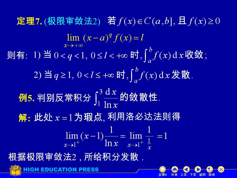 目录 上页 下页 返回 结束 定理 7. ( 极限审敛法 2) 定理 4 则有 : 1) 当 2) 当 例 5. 判别反常积分 解:解: 利用洛必达法则得 根据极限审敛法 2, 所给积分发散.