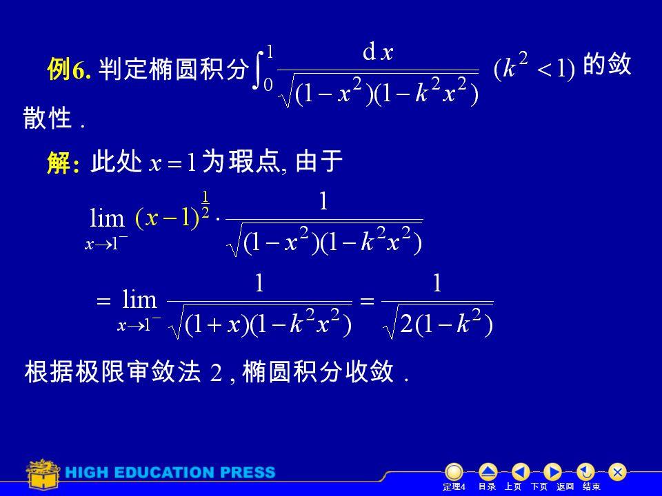 目录 上页 下页 返回 结束 例 6. 判定椭圆积分 定理 4 散性. 解:解: 由于 的敛 根据极限审敛法 2, 椭圆积分收敛.