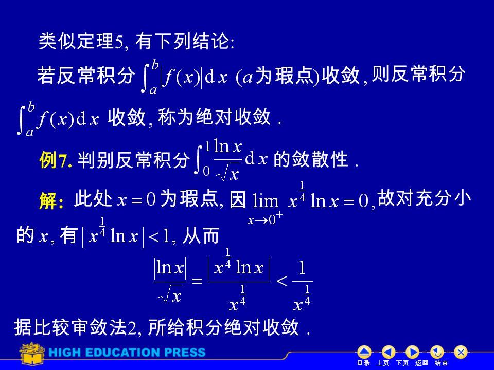 目录 上页 下页 返回 结束 类似定理 5, 有下列结论 : 例 7. 判别反常积分 的敛散性. 解:解: 称为绝对收敛. 故对充分小 从而 据比较审敛法 2, 所给积分绝对收敛. 则反常积分