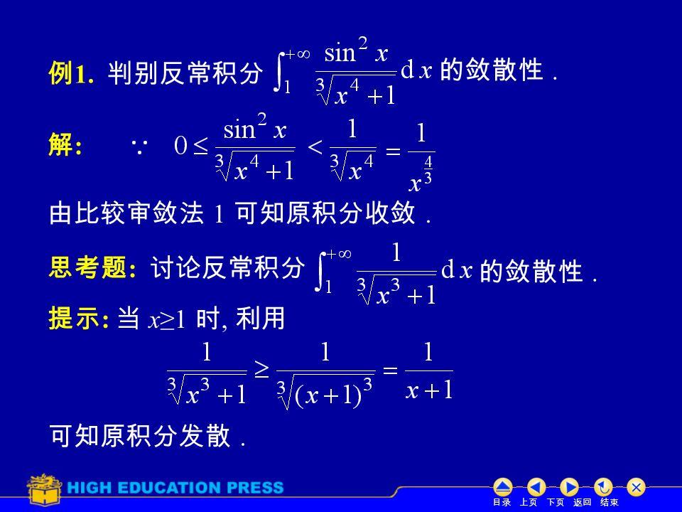 目录 上页 下页 返回 结束 例 1. 判别反常积分 解:解: 的敛散性. 由比较审敛法 1 可知原积分收敛.