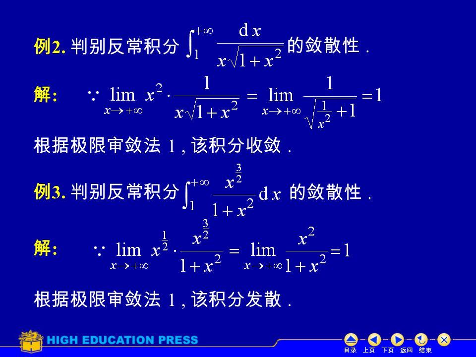 目录 上页 下页 返回 结束 例 2. 判别反常积分 的敛散性. 解:解: 根据极限审敛法 1, 该积分收敛. 例 3. 判别反常积分 的敛散性. 解:解: 根据极限审敛法 1, 该积分发散.