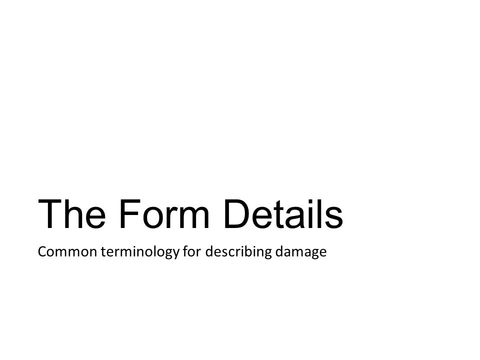 The Form Details Common terminology for describing damage