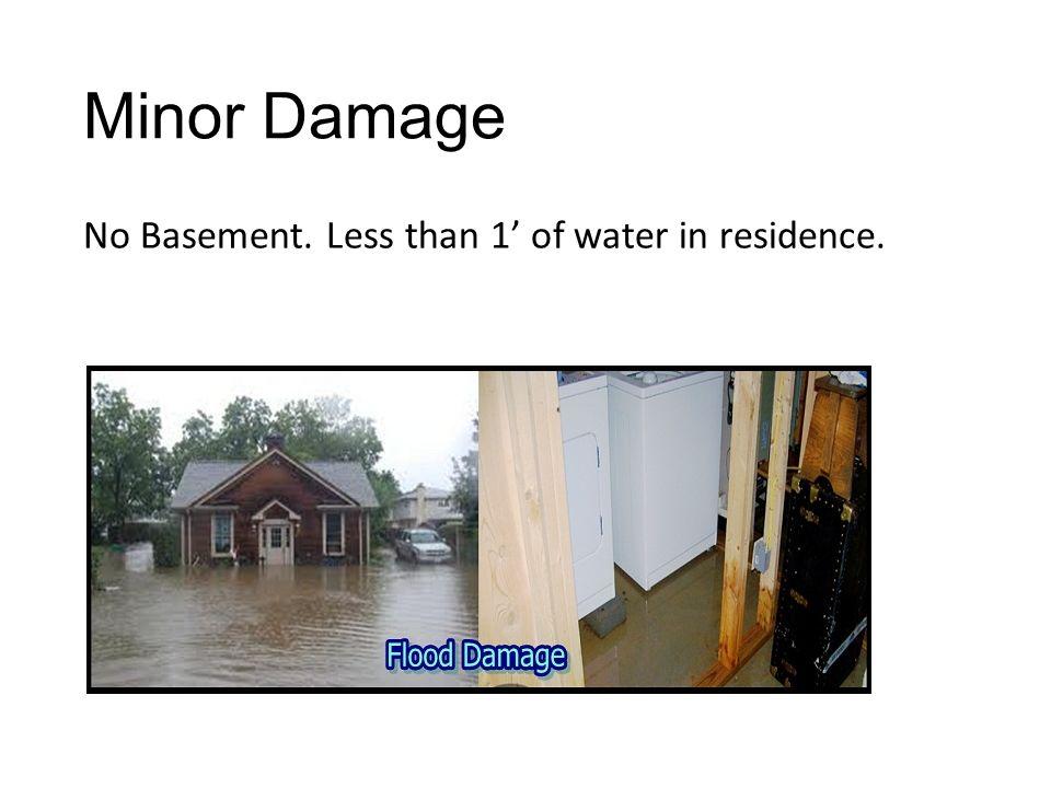 Minor Damage No Basement. Less than 1' of water in residence.