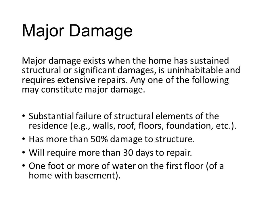 Major Damage Major damage exists when the home has sustained structural or significant damages, is uninhabitable and requires extensive repairs.