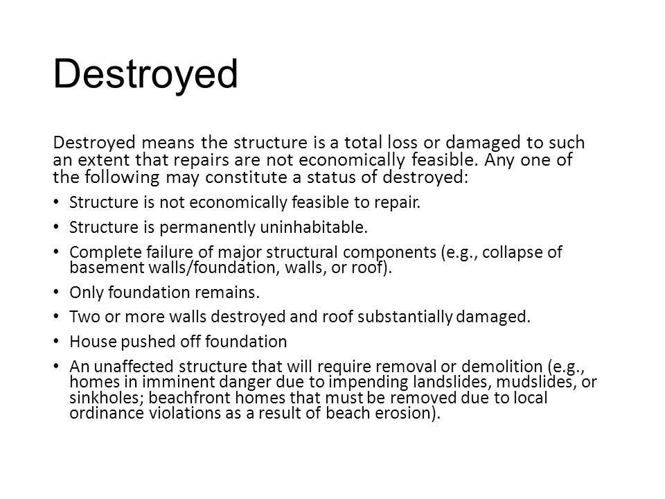 Destroyed Destroyed means the structure is a total loss or damaged to such an extent that repairs are not economically feasible.
