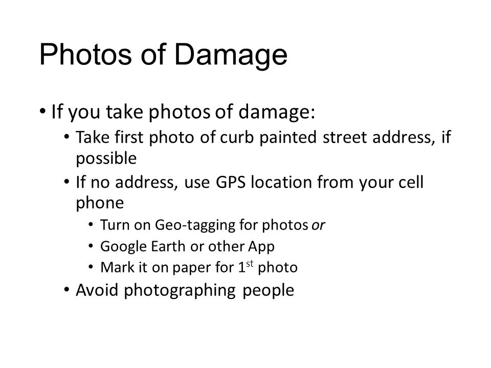 Photos of Damage If you take photos of damage: Take first photo of curb painted street address, if possible If no address, use GPS location from your cell phone Turn on Geo-tagging for photos or Google Earth or other App Mark it on paper for 1 st photo Avoid photographing people