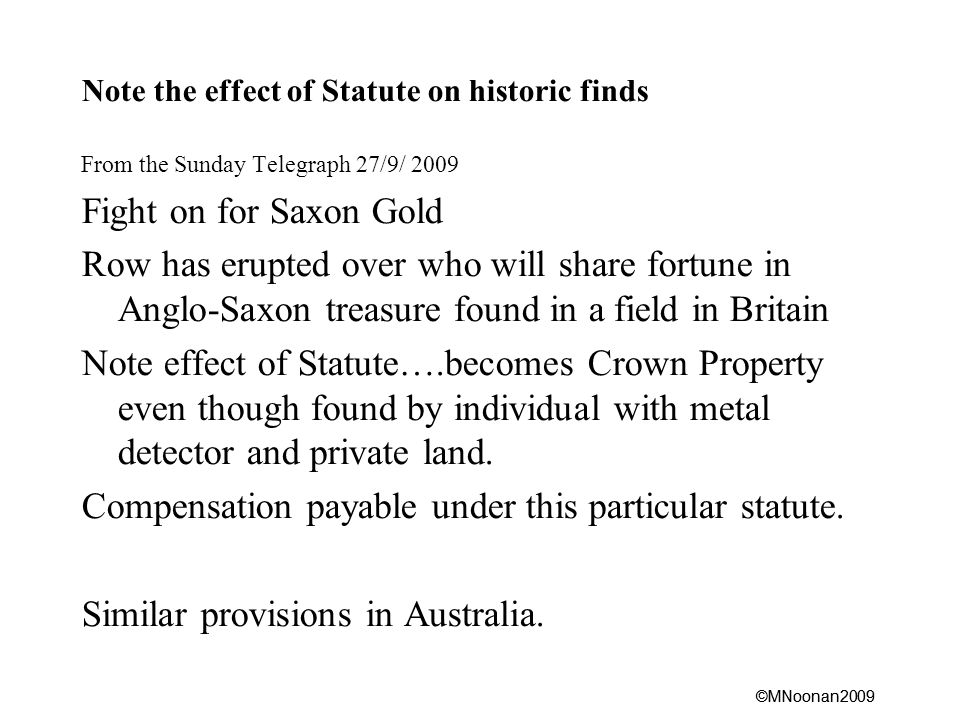 ©MNoonan2009 Note the effect of Statute on historic finds From the Sunday Telegraph 27/9/ 2009 Fight on for Saxon Gold Row has erupted over who will share fortune in Anglo-Saxon treasure found in a field in Britain Note effect of Statute….becomes Crown Property even though found by individual with metal detector and private land.