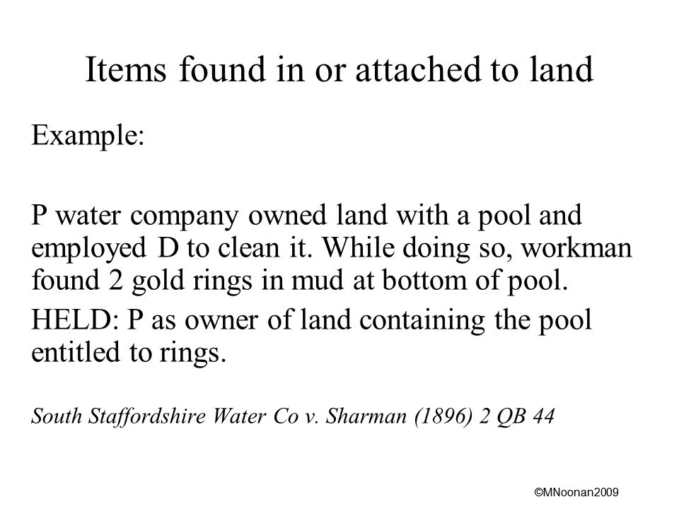 ©MNoonan2009 Items found in or attached to land Example: P water company owned land with a pool and employed D to clean it.