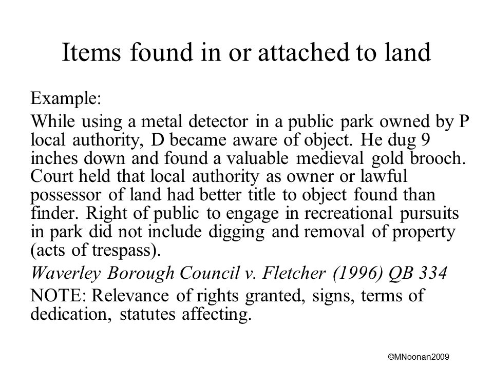 ©MNoonan2009 Items found in or attached to land Example: While using a metal detector in a public park owned by P local authority, D became aware of object.