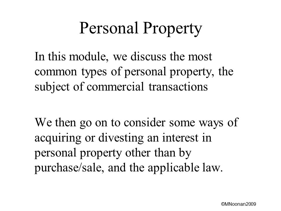 ©MNoonan2009 Personal Property In this module, we discuss the most common types of personal property, the subject of commercial transactions We then go on to consider some ways of acquiring or divesting an interest in personal property other than by purchase/sale, and the applicable law.