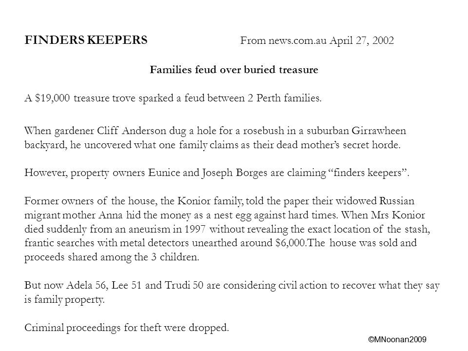 ©MNoonan2009 FINDERS KEEPERS From news.com.au April 27, 2002 Families feud over buried treasure A $19,000 treasure trove sparked a feud between 2 Perth families.