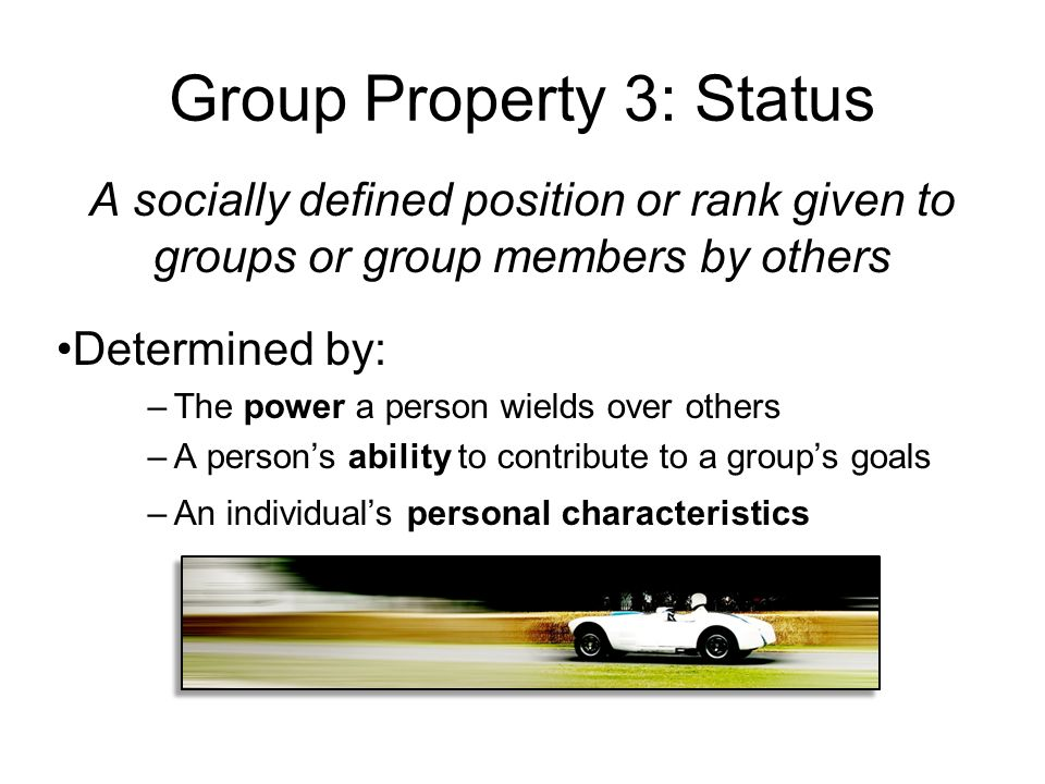 Group Property 3: Status A socially defined position or rank given to groups or group members by others Determined by: –The power a person wields over