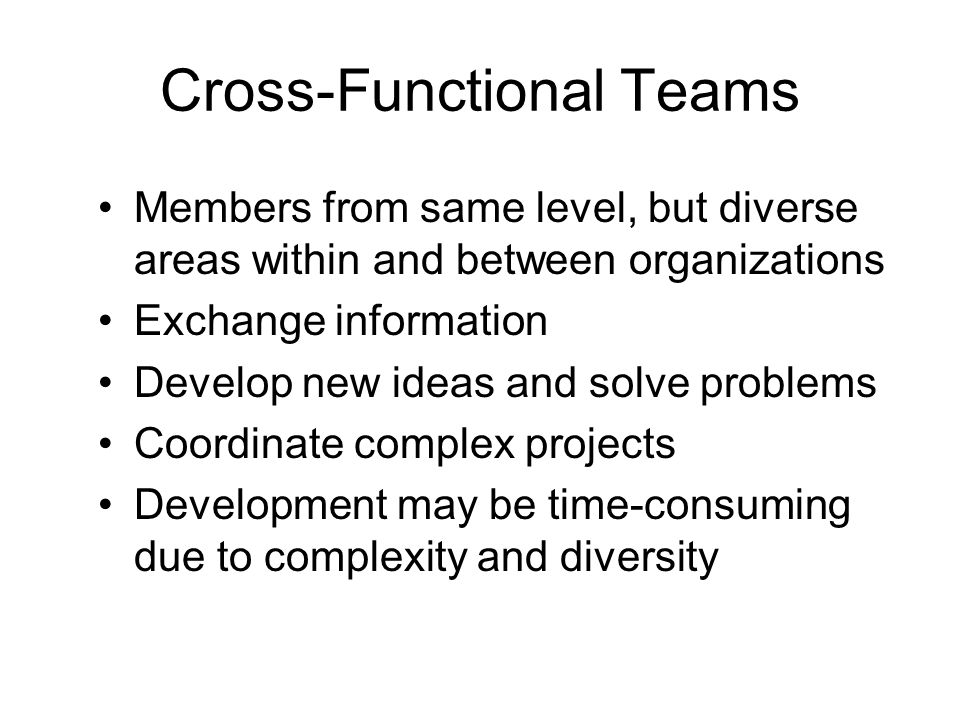 Cross-Functional Teams Members from same level, but diverse areas within and between organizations Exchange information Develop new ideas and solve pr