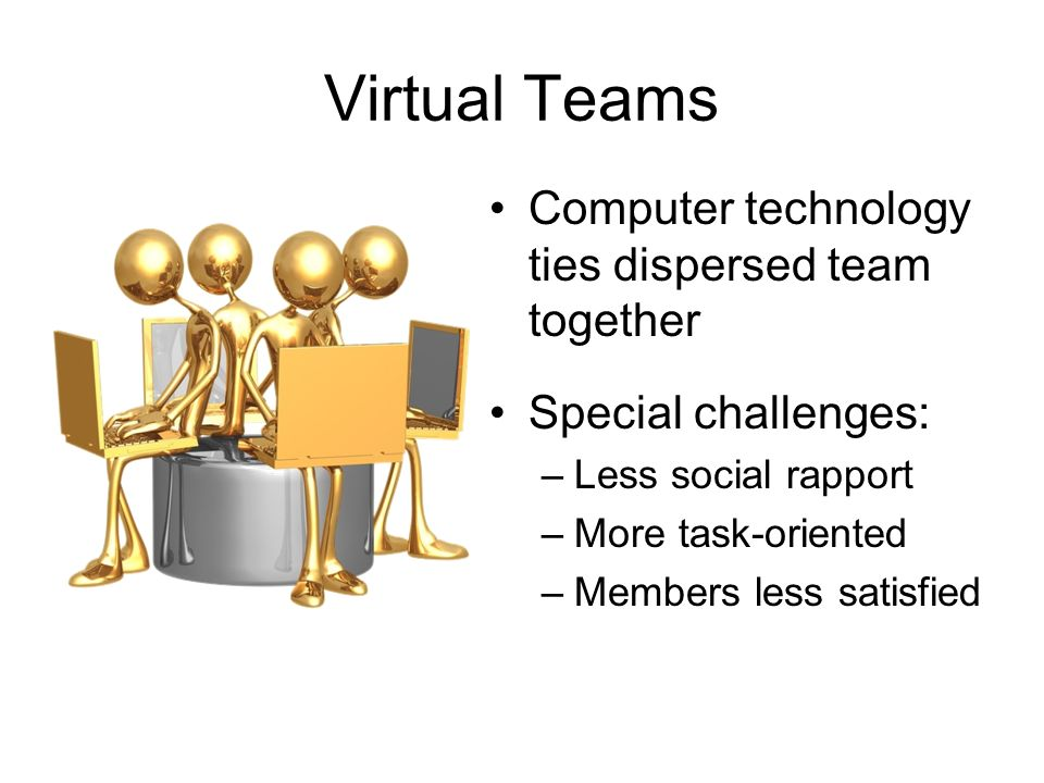 Virtual Teams Computer technology ties dispersed team together Special challenges: –Less social rapport –More task-oriented –Members less satisfied