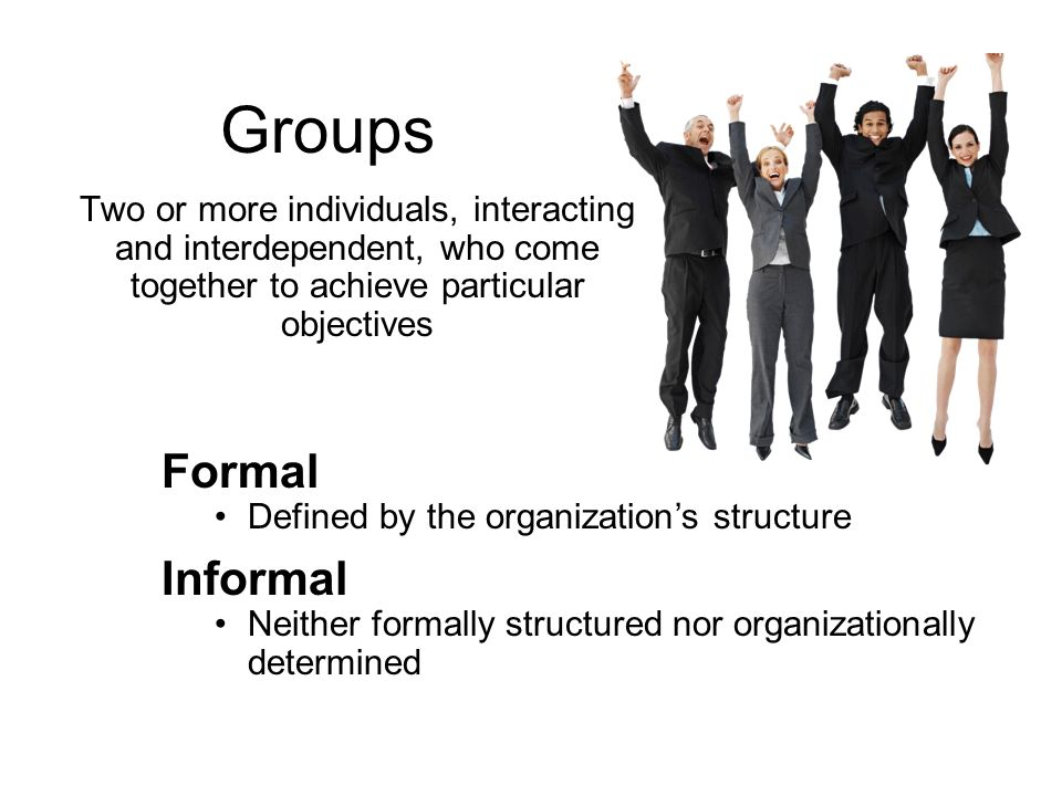 Groups Two or more individuals, interacting and interdependent, who come together to achieve particular objectives Formal Defined by the organization'
