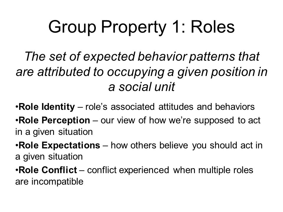 Group Property 1: Roles The set of expected behavior patterns that are attributed to occupying a given position in a social unit Role Identity – role'
