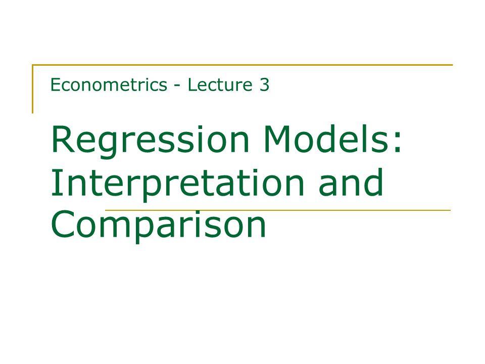 Econometrics - Lecture 3 Regression Models: Interpretation and Comparison
