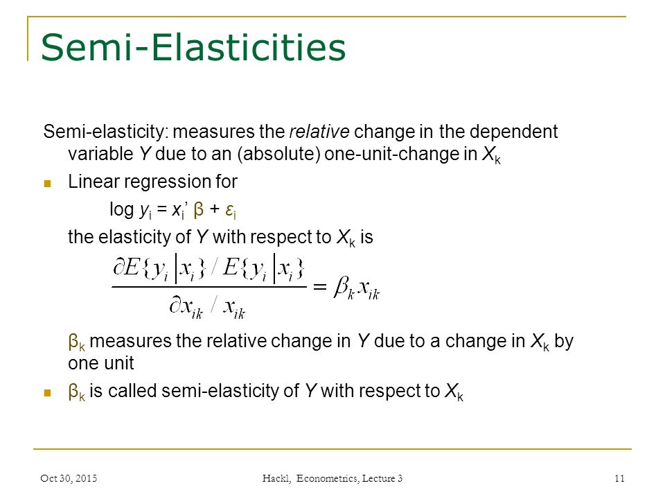 Semi-Elasticities Semi-elasticity: measures the relative change in the dependent variable Y due to an (absolute) one-unit-change in X k Linear regression for log y i = x i ' β + ε i the elasticity of Y with respect to X k is β k measures the relative change in Y due to a change in X k by one unit β k is called semi-elasticity of Y with respect to X k Oct 30, 2015 Hackl, Econometrics, Lecture 3 11