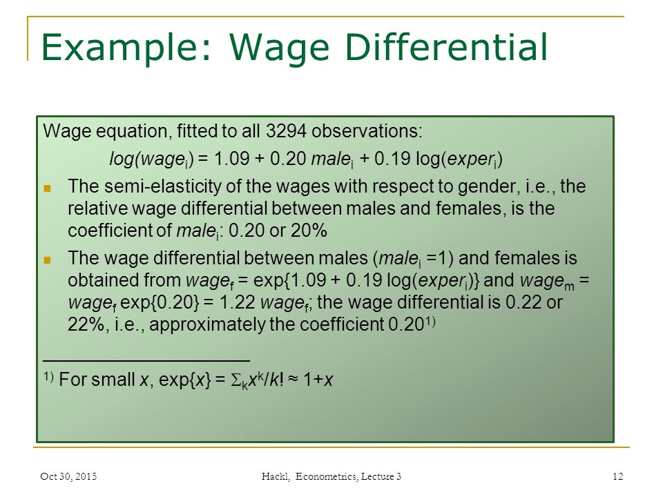 Example: Wage Differential Wage equation, fitted to all 3294 observations: log(wage i ) = 1.09 + 0.20 male i + 0.19 log(exper i ) The semi-elasticity of the wages with respect to gender, i.e., the relative wage differential between males and females, is the coefficient of male i : 0.20 or 20% The wage differential between males (male i =1) and females is obtained from wage f = exp{1.09 + 0.19 log(exper i )} and wage m = wage f exp{0.20} = 1.22 wage f ; the wage differential is 0.22 or 22%, i.e., approximately the coefficient 0.20 1) ____________________ 1) For small x, exp{x} =  k x k /k.