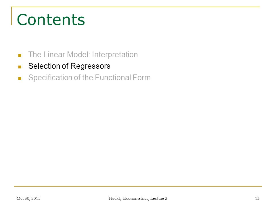 Contents The Linear Model: Interpretation Selection of Regressors Specification of the Functional Form Oct 30, 2015 Hackl, Econometrics, Lecture 3 13