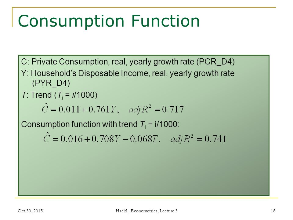 Consumption Function C: Private Consumption, real, yearly growth rate (PCR_D4) Y: Household's Disposable Income, real, yearly growth rate (PYR_D4) T: Trend (T i = i/1000) Consumption function with trend T i = i/1000: Hackl, Econometrics, Lecture 3 18Oct 30, 2015