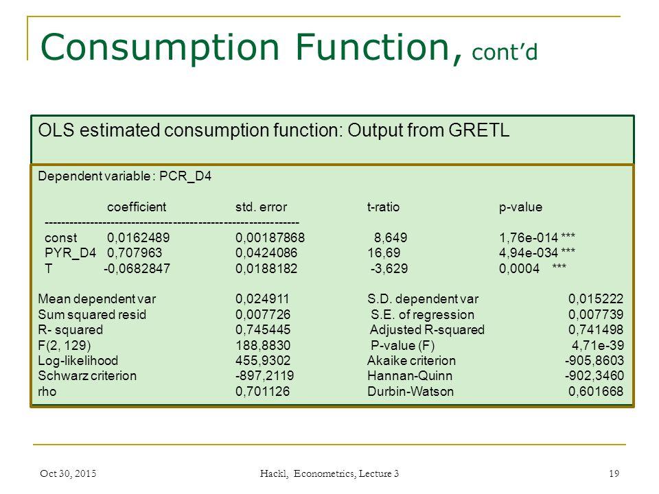 Consumption Function, cont'd Hackl, Econometrics, Lecture 3 19 OLS estimated consumption function: Output from GRETL Dependent variable : PCR_D4 coefficient std.