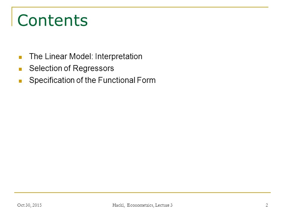 Contents The Linear Model: Interpretation Selection of Regressors Specification of the Functional Form Oct 30, 2015 Hackl, Econometrics, Lecture 3 2