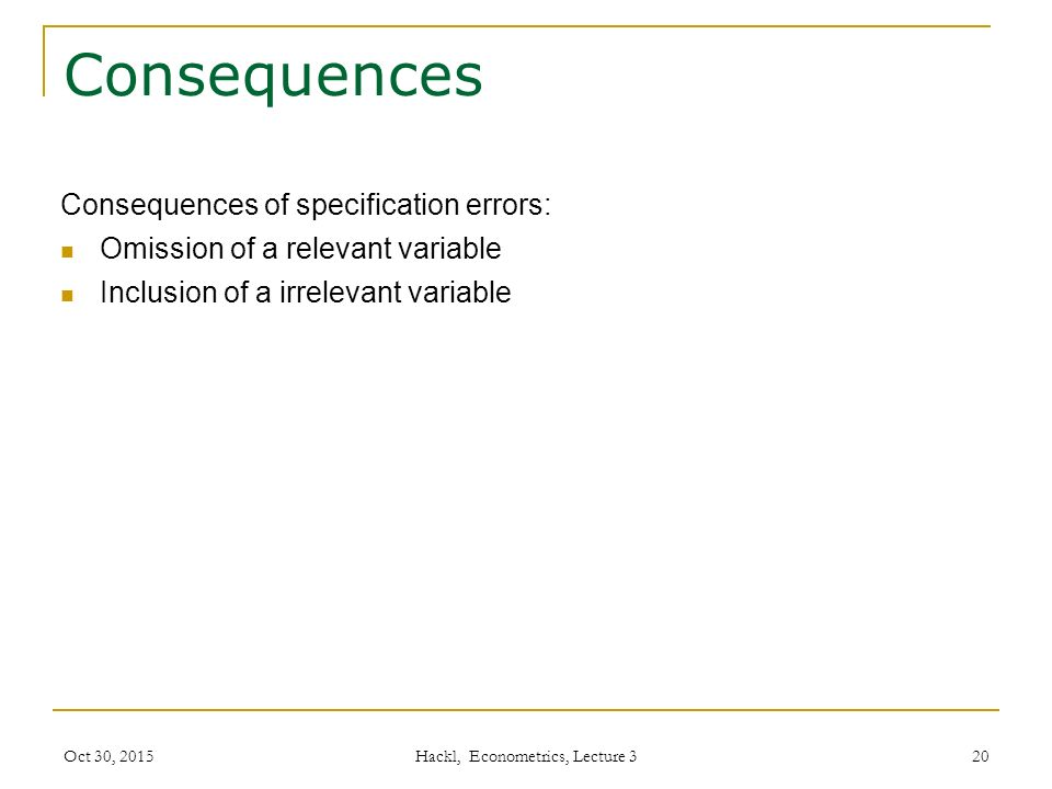 Consequences Consequences of specification errors: Omission of a relevant variable Inclusion of a irrelevant variable Oct 30, 2015 Hackl, Econometrics, Lecture 3 20